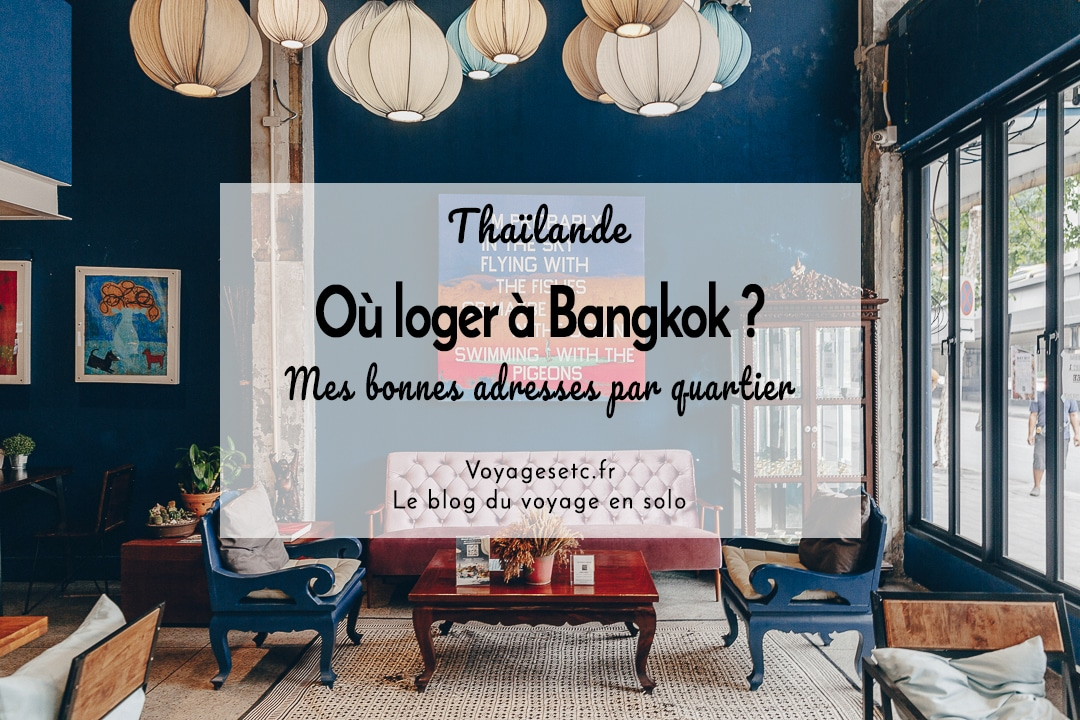 Où dormir à Bangkok en Thaïlande ? toutes mes adresses par quartier